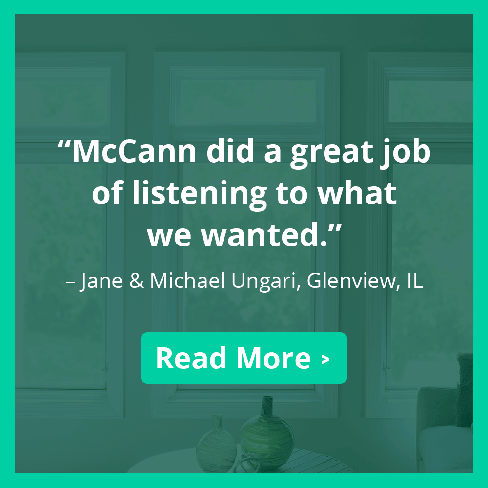 """McCann did a great job of listening to what we wanted."" – Jane & Michael Ungari, Glenview, IL"