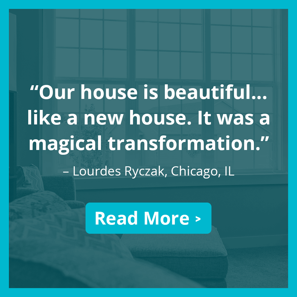 """Our house is beautiful...like a new house. It was a magical transformation."" – Lourdes Ryczak, Chicago, IL. Read more >"