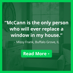 """McCann is the only person who will ever replace a window in my house."""" –Missy Frank, Buffalo Grove, IL. Read more >"""