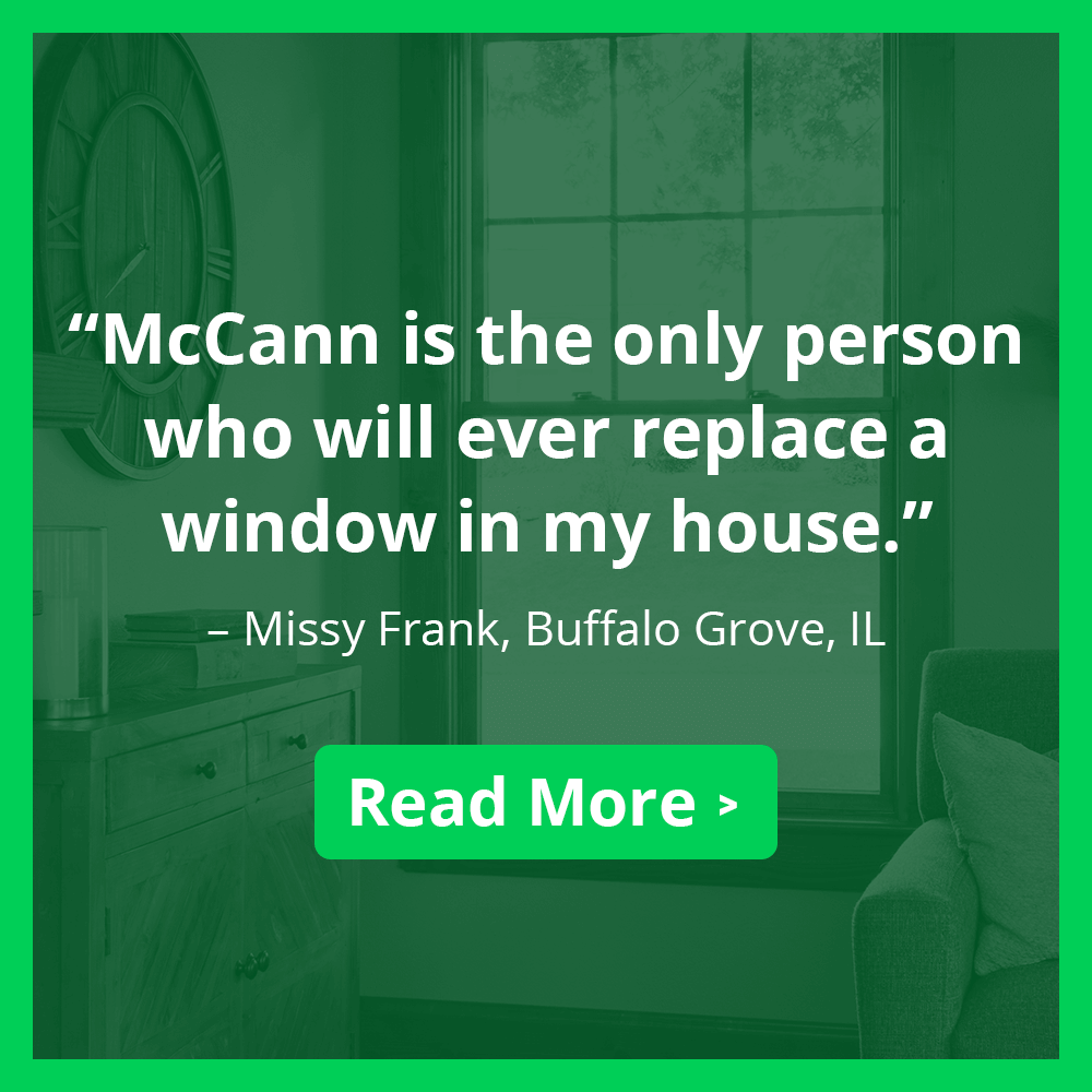 "McCann is the only person who will ever replace a window in my house."" – Missy Frank, Buffalo Grove, IL. Read more >"